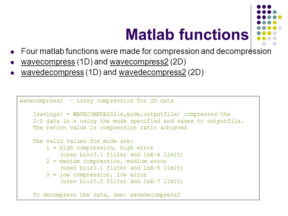 Matlab functions Four matlab functions were made for compression and decompression wavecompress (1D) and wavecompress2 (2D) wavedecompress (1D) and wavedecompress2 (2D) wavecompress2 - Lossy compression for 2D data [savings] = WAVECOMPRESS2(x,mode,outputfile) compresses the 2-D data in x using the mode specified and saves to outputfile.