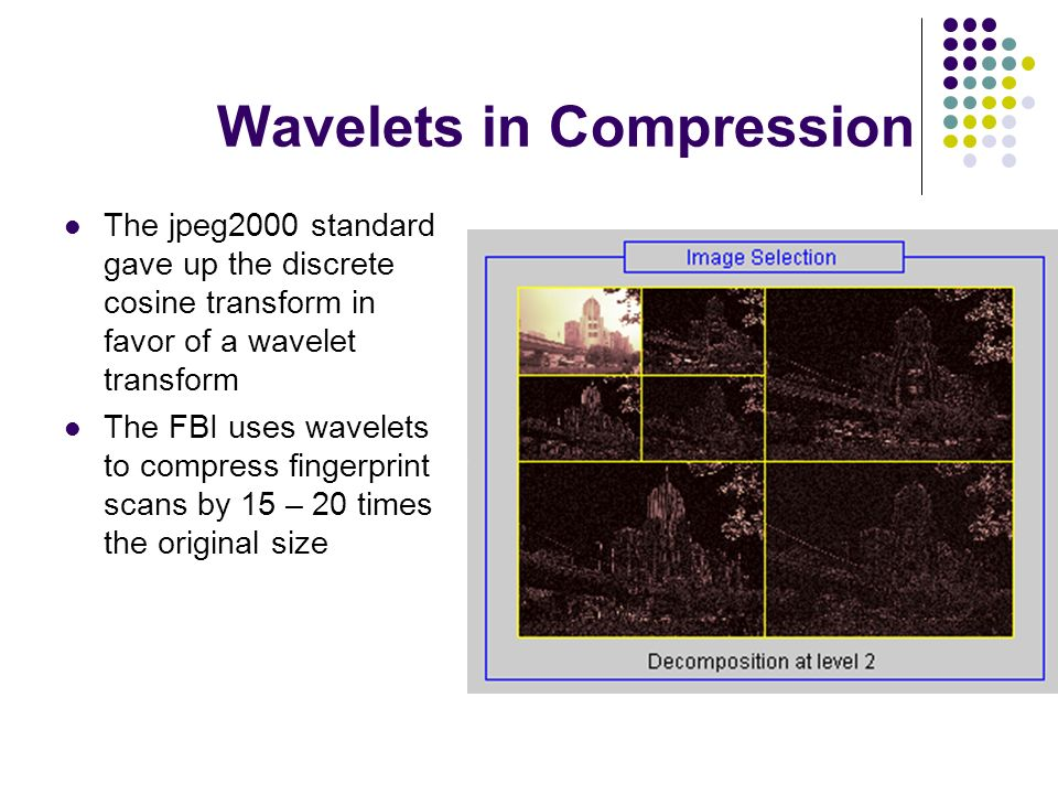 Wavelets in Compression The jpeg2000 standard gave up the discrete cosine transform in favor of a wavelet transform The FBI uses wavelets to compress fingerprint scans by 15 – 20 times the original size
