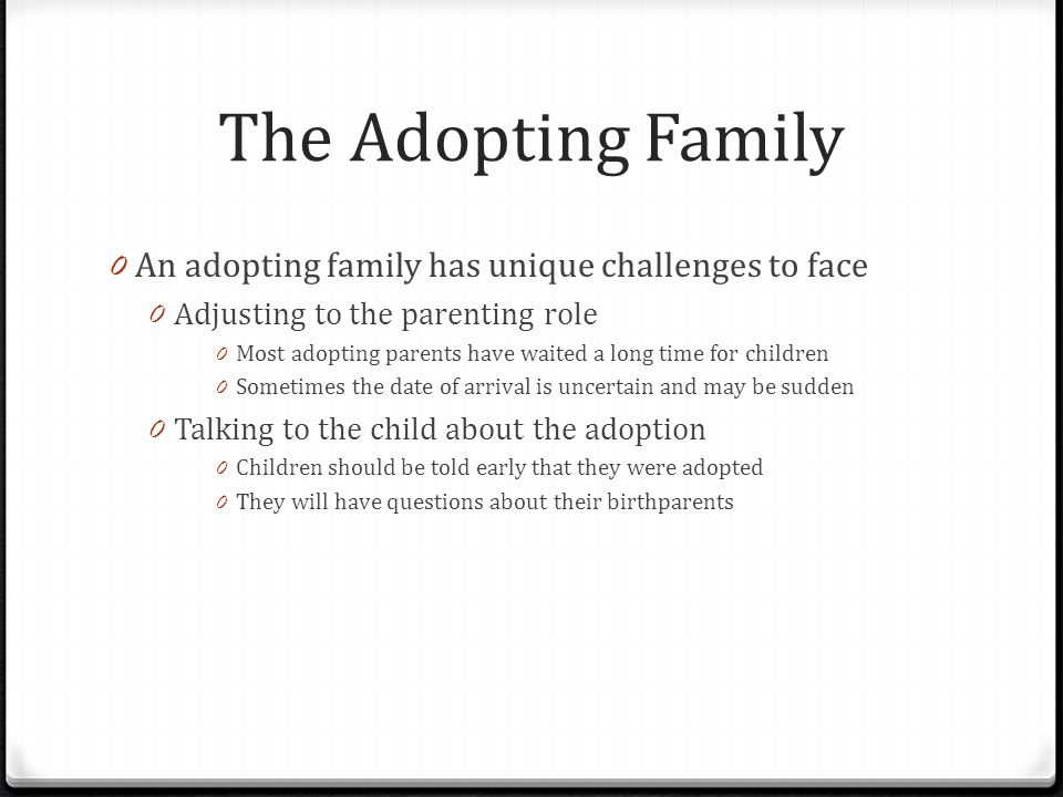The Adopting Family 0 An adopting family has unique challenges to face 0 Adjusting to the parenting role 0 Most adopting parents have waited a long time for children 0 Sometimes the date of arrival is uncertain and may be sudden 0 Talking to the child about the adoption 0 Children should be told early that they were adopted 0 They will have questions about their birthparents