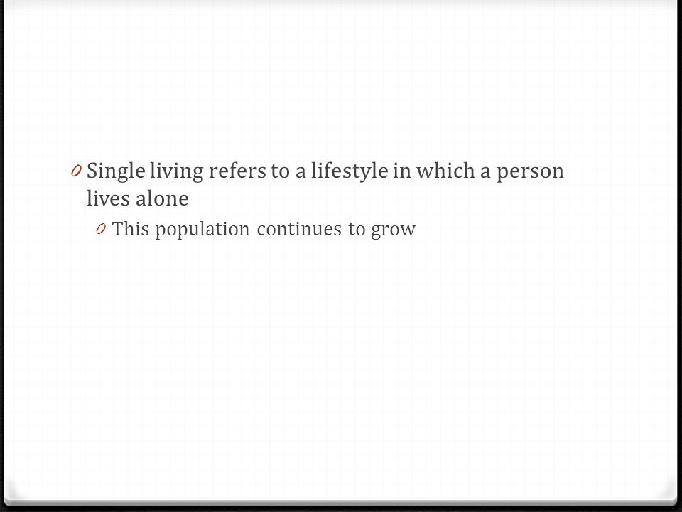 0 Single living refers to a lifestyle in which a person lives alone 0 This population continues to grow