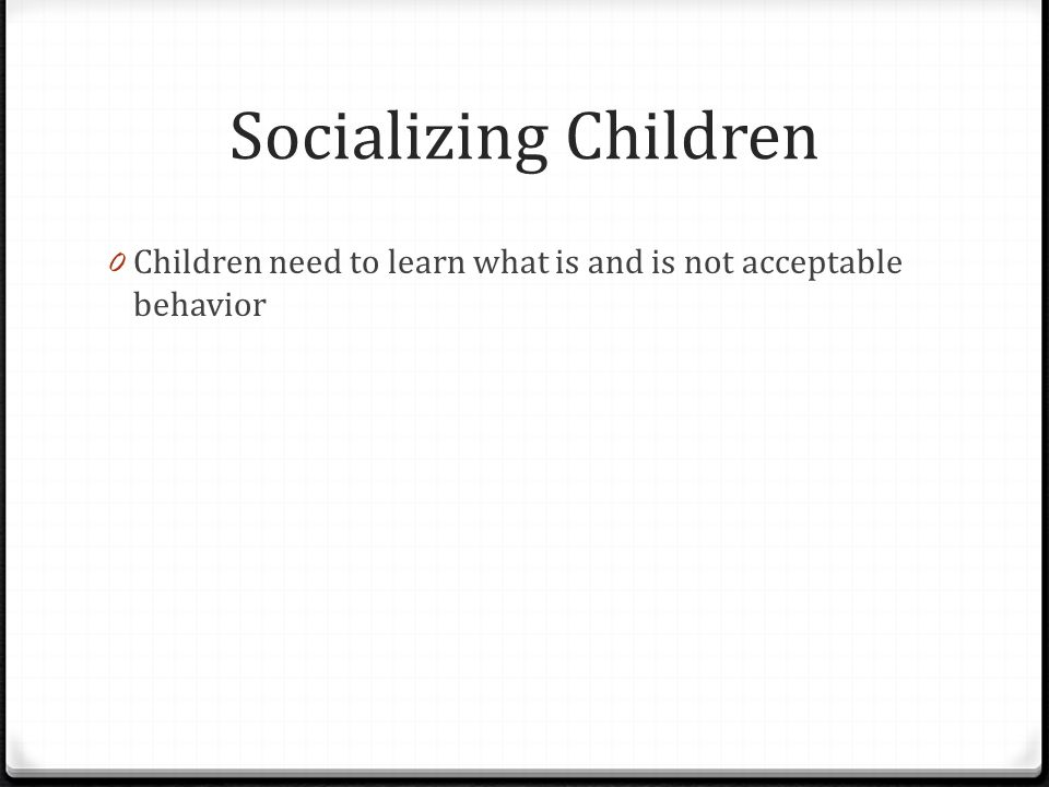 Socializing Children 0 Children need to learn what is and is not acceptable behavior