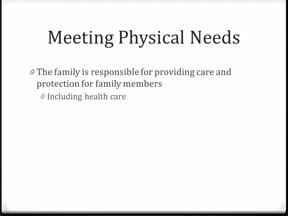 Meeting Physical Needs 0 The family is responsible for providing care and protection for family members 0 Including health care