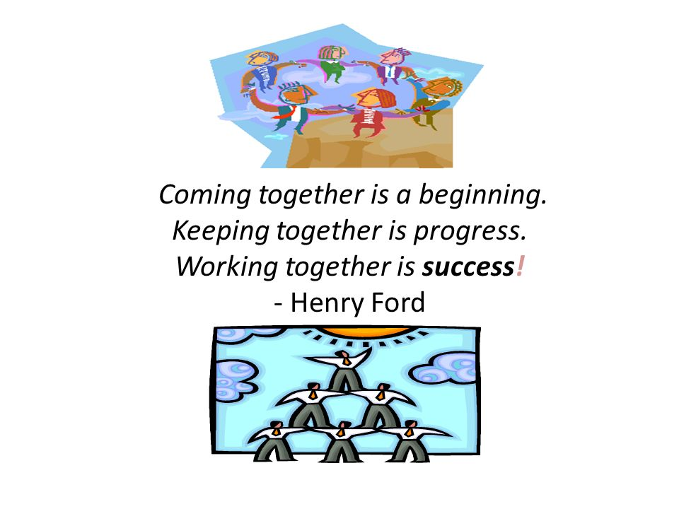 Coming together is a beginning. Keeping together is progress. Working together is success! - Henry Ford