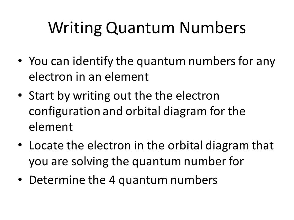 Writing Quantum Numbers You can identify the quantum numbers for any electron in an element Start by writing out the the electron configuration and orbital diagram for the element Locate the electron in the orbital diagram that you are solving the quantum number for Determine the 4 quantum numbers