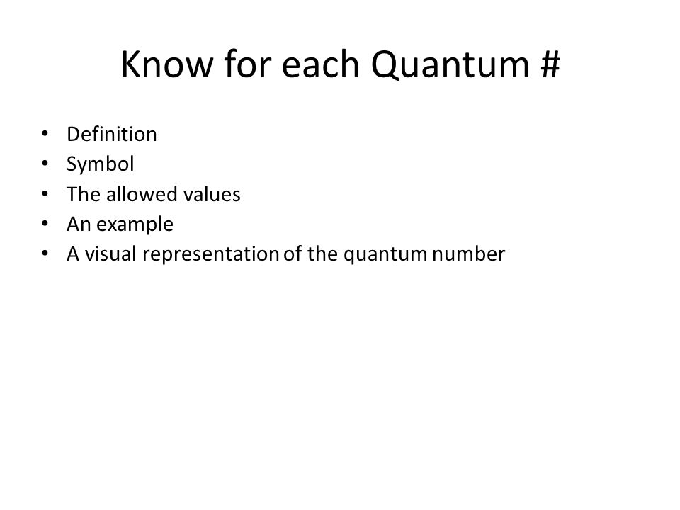 Know for each Quantum # Definition Symbol The allowed values An example A visual representation of the quantum number
