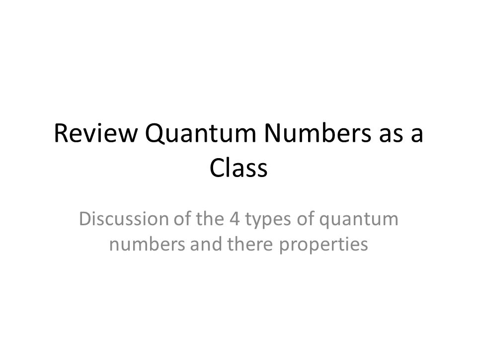 Review Quantum Numbers as a Class Discussion of the 4 types of quantum numbers and there properties
