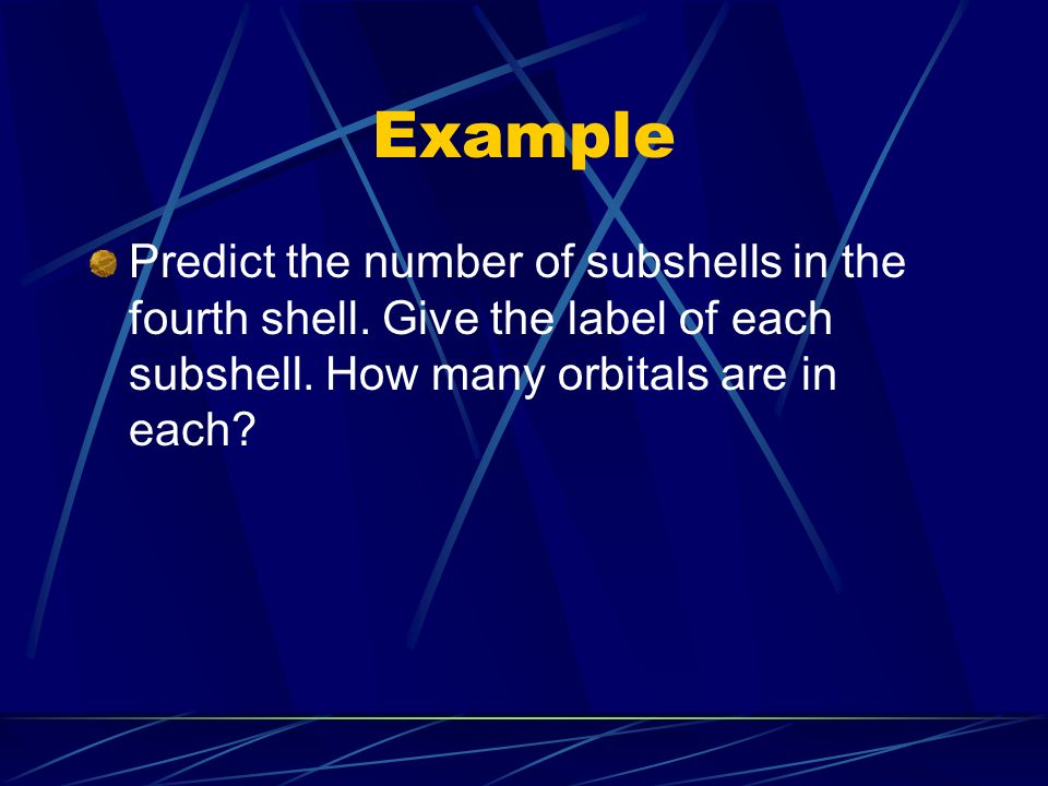 Example Predict the number of subshells in the fourth shell.