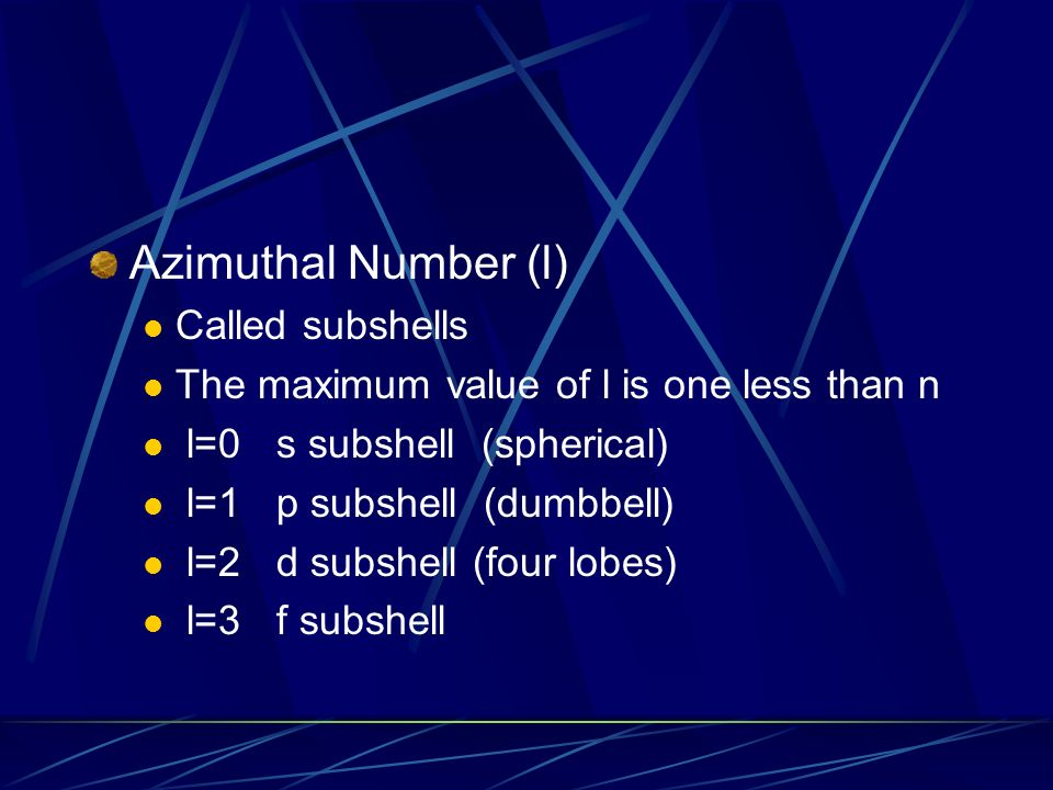 Azimuthal Number (l) Called subshells The maximum value of l is one less than n l=0 s subshell (spherical) l=1 p subshell (dumbbell) l=2 d subshell (four lobes) l=3 f subshell