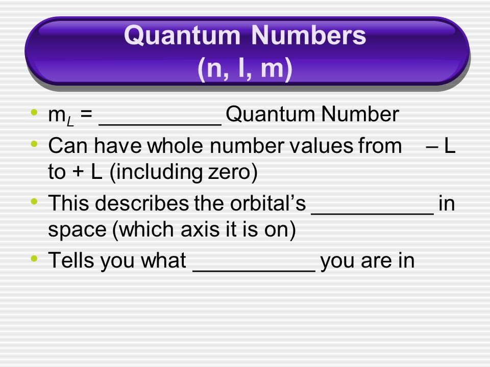 Quantum Numbers (n, l, m) m L = __________ Quantum Number Can have whole number values from – L to + L (including zero) This describes the orbital's __________ in space (which axis it is on) Tells you what __________ you are in