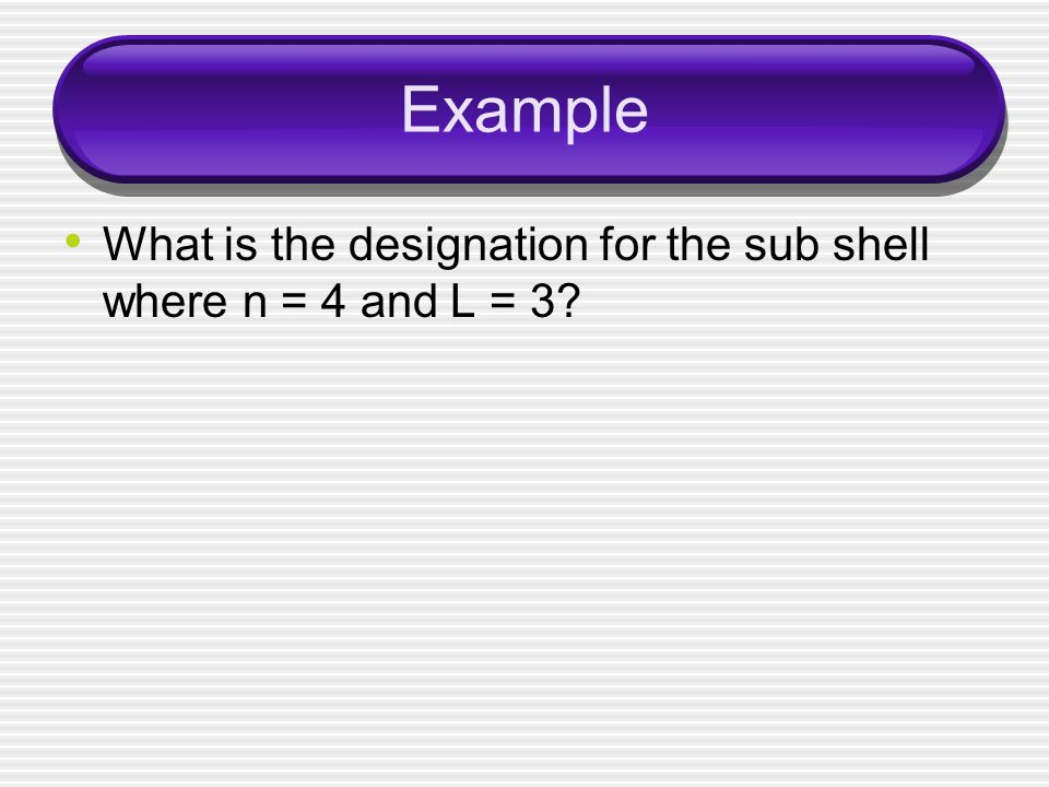 Example What is the designation for the sub shell where n = 4 and L = 3