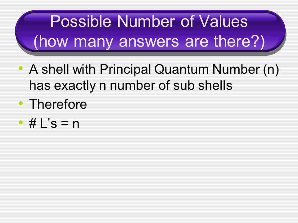 Possible Number of Values (how many answers are there ) A shell with Principal Quantum Number (n) has exactly n number of sub shells Therefore # L's = n