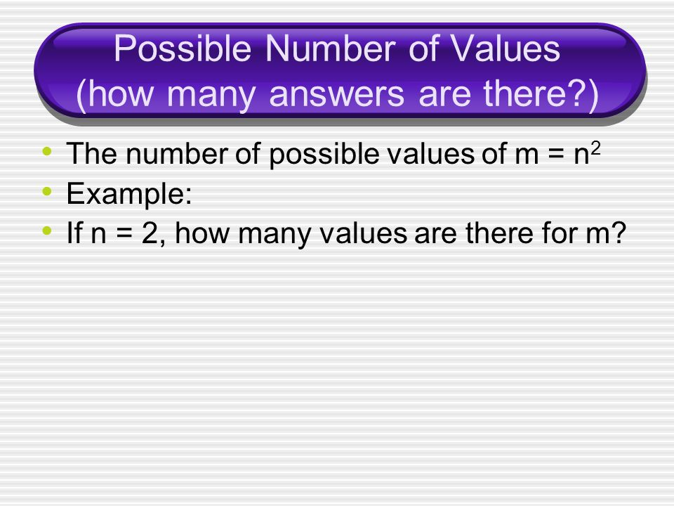 Possible Number of Values (how many answers are there ) The number of possible values of m = n 2 Example: If n = 2, how many values are there for m