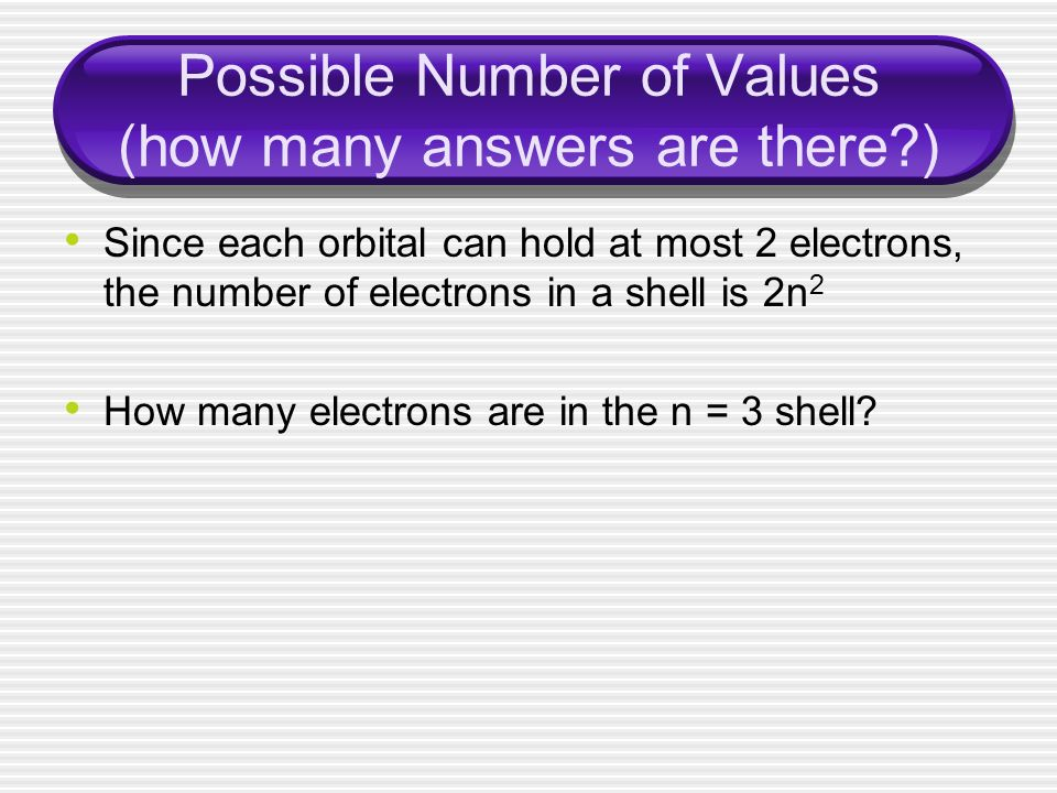 Possible Number of Values (how many answers are there ) Since each orbital can hold at most 2 electrons, the number of electrons in a shell is 2n 2 How many electrons are in the n = 3 shell
