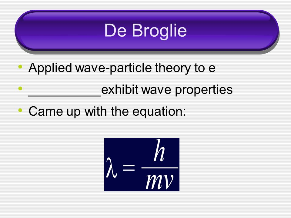 De Broglie Applied wave-particle theory to e - __________exhibit wave properties Came up with the equation: