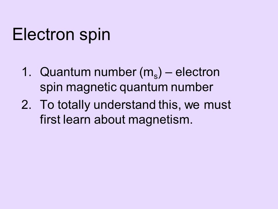 Electron spin 1.Quantum number (m s ) – electron spin magnetic quantum number 2.To totally understand this, we must first learn about magnetism.