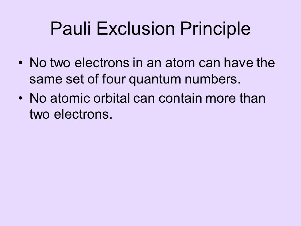 Pauli Exclusion Principle No two electrons in an atom can have the same set of four quantum numbers.