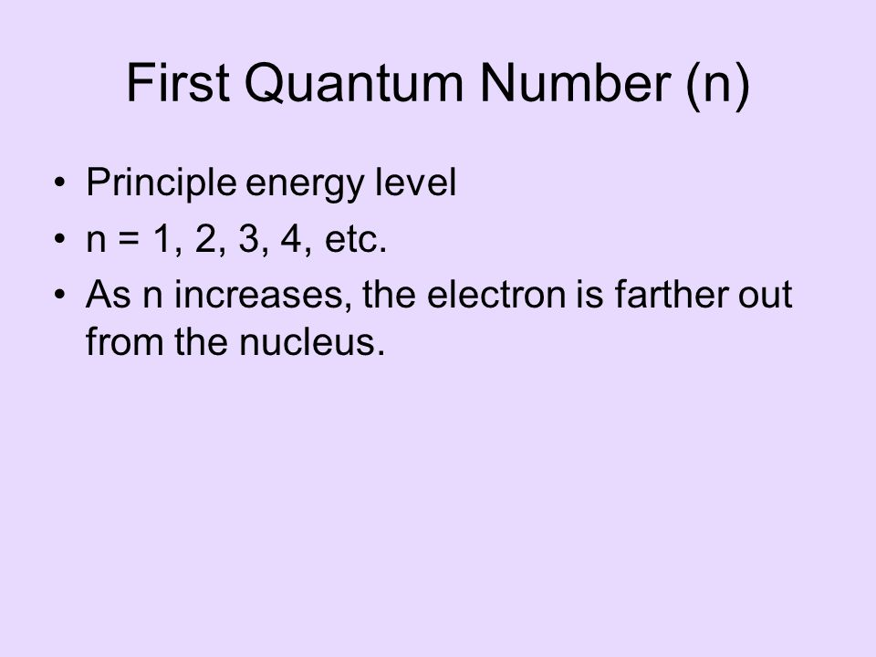 First Quantum Number (n) Principle energy level n = 1, 2, 3, 4, etc.