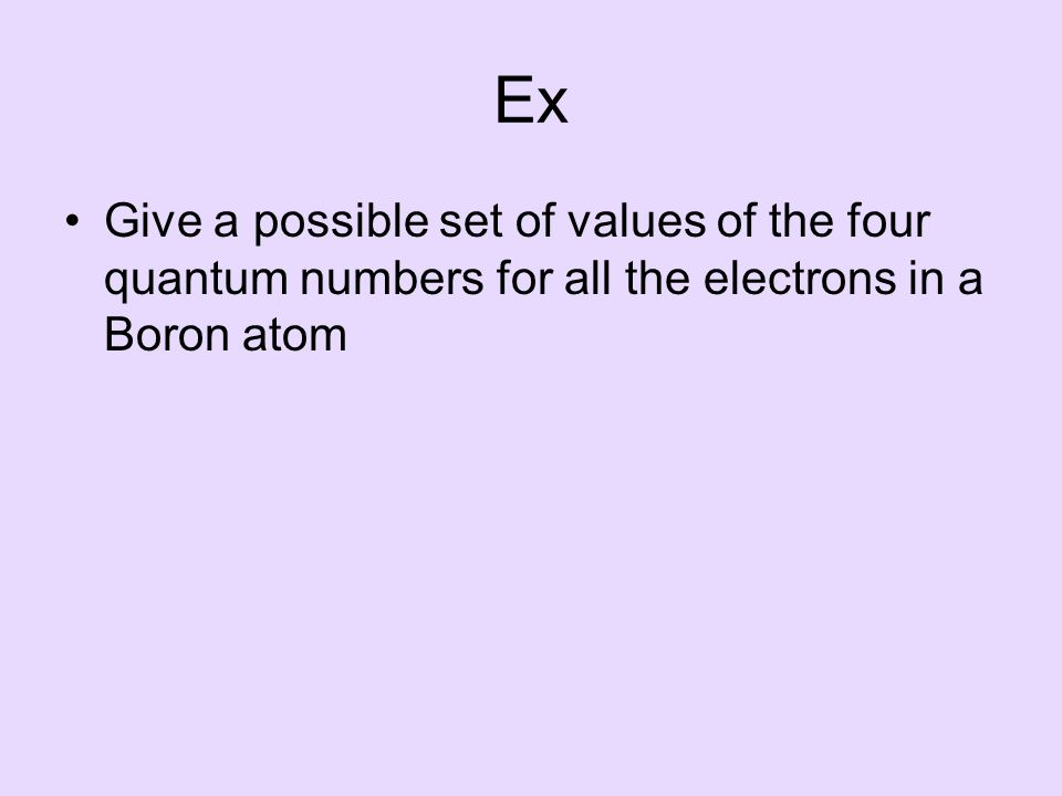 Ex Give a possible set of values of the four quantum numbers for all the electrons in a Boron atom