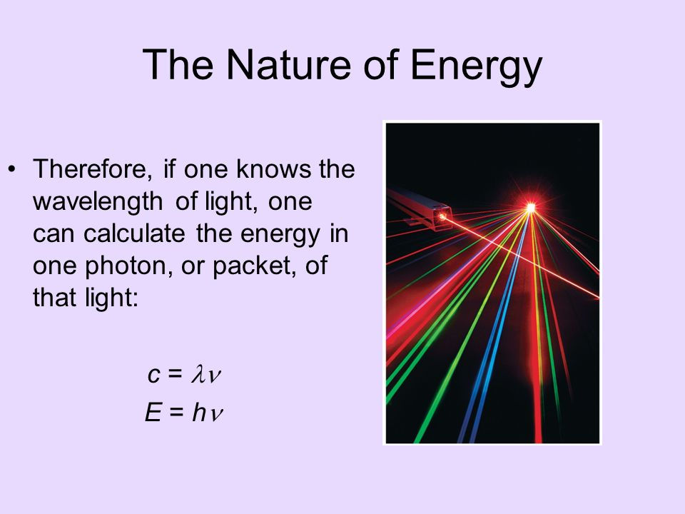 The Nature of Energy Therefore, if one knows the wavelength of light, one can calculate the energy in one photon, or packet, of that light: c = E = h