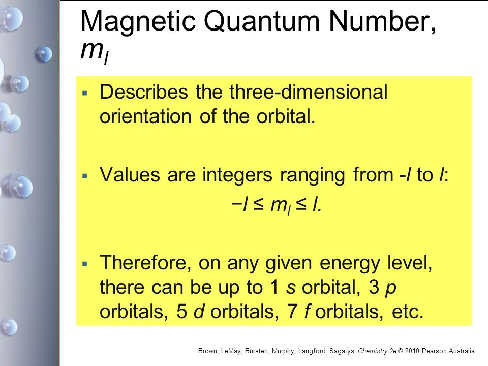 Brown, LeMay, Bursten, Murphy, Langford, Sagatys: Chemistry 2e © 2010 Pearson Australia Magnetic Quantum Number, m l  Describes the three-dimensional orientation of the orbital.