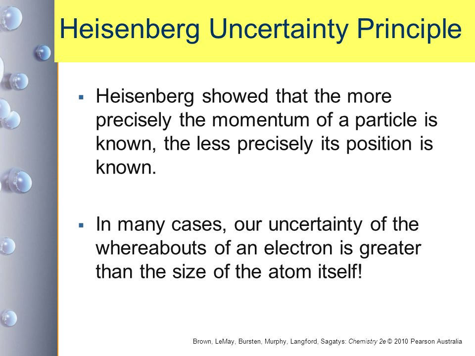 Brown, LeMay, Bursten, Murphy, Langford, Sagatys: Chemistry 2e © 2010 Pearson Australia Heisenberg Uncertainty Principle  Heisenberg showed that the more precisely the momentum of a particle is known, the less precisely its position is known.