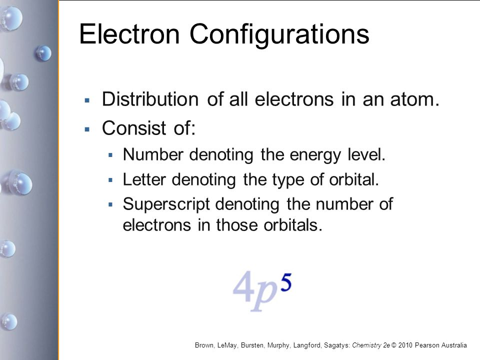 Brown, LeMay, Bursten, Murphy, Langford, Sagatys: Chemistry 2e © 2010 Pearson Australia Electron Configurations  Distribution of all electrons in an atom.