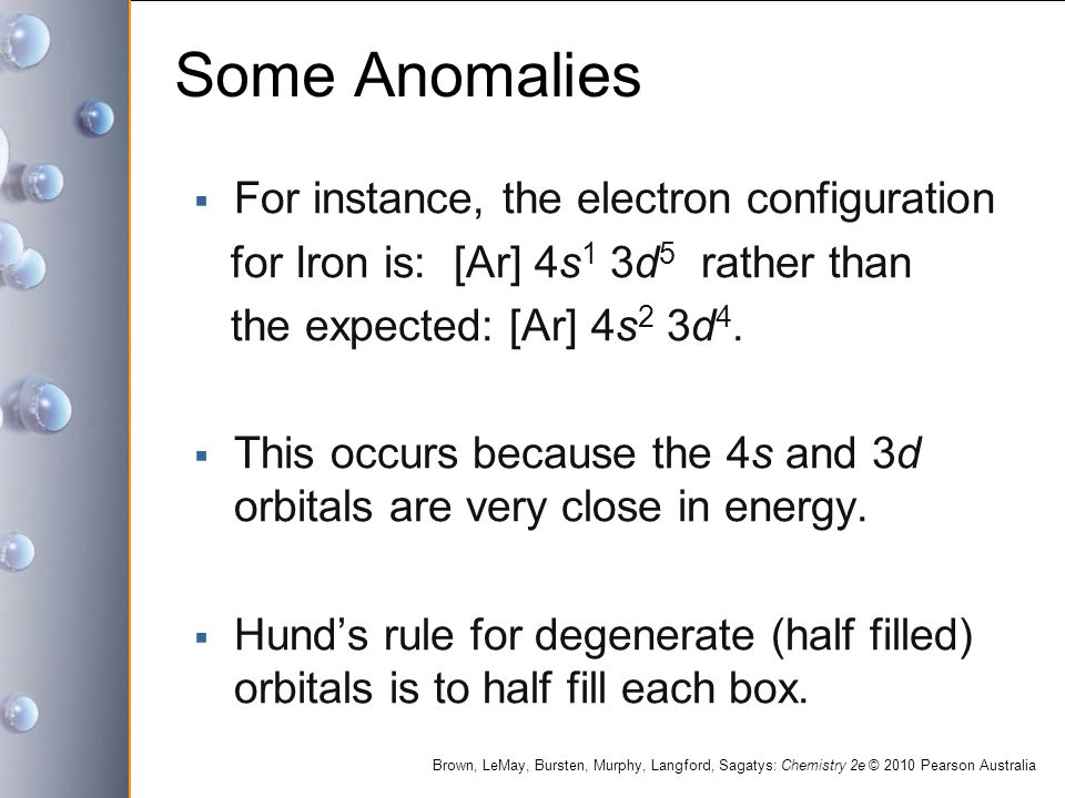 Brown, LeMay, Bursten, Murphy, Langford, Sagatys: Chemistry 2e © 2010 Pearson Australia Some Anomalies  For instance, the electron configuration for Iron is: [Ar] 4s 1 3d 5 rather than the expected: [Ar] 4s 2 3d 4.