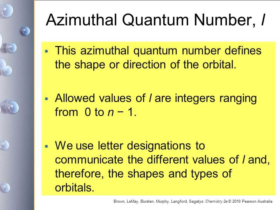 Brown, LeMay, Bursten, Murphy, Langford, Sagatys: Chemistry 2e © 2010 Pearson Australia Azimuthal Quantum Number, l  This azimuthal quantum number defines the shape or direction of the orbital.