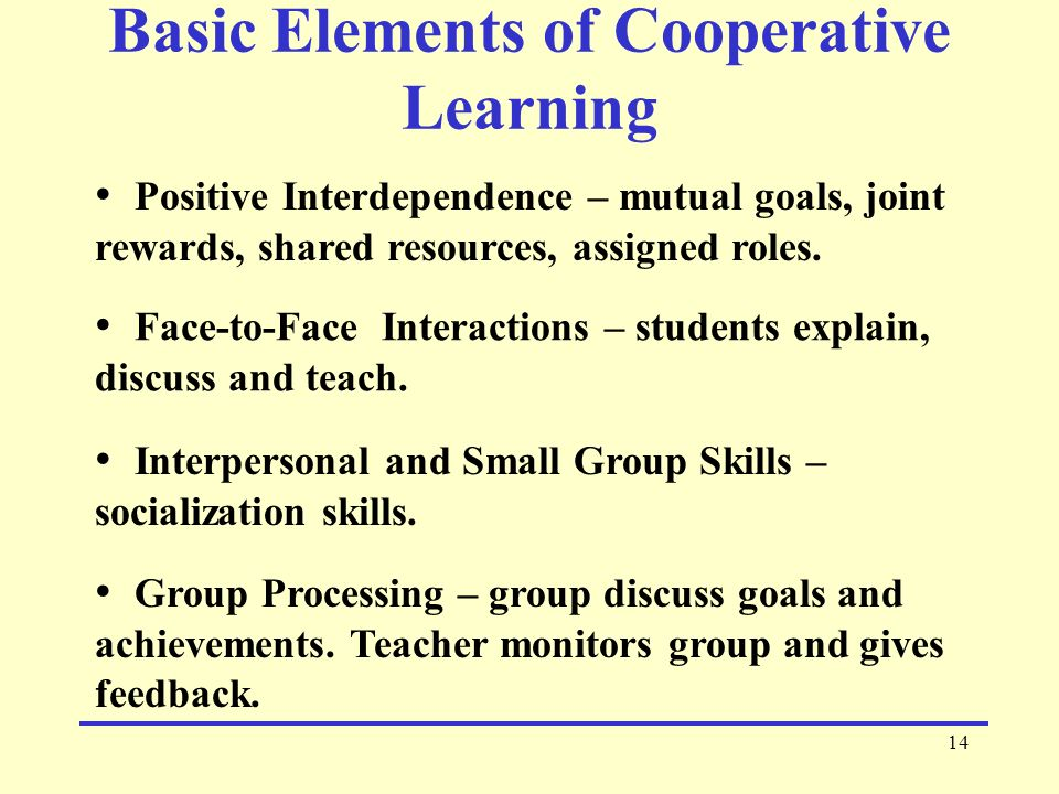 14 Basic Elements of Cooperative Learning Positive Interdependence – mutual goals, joint rewards, shared resources, assigned roles.