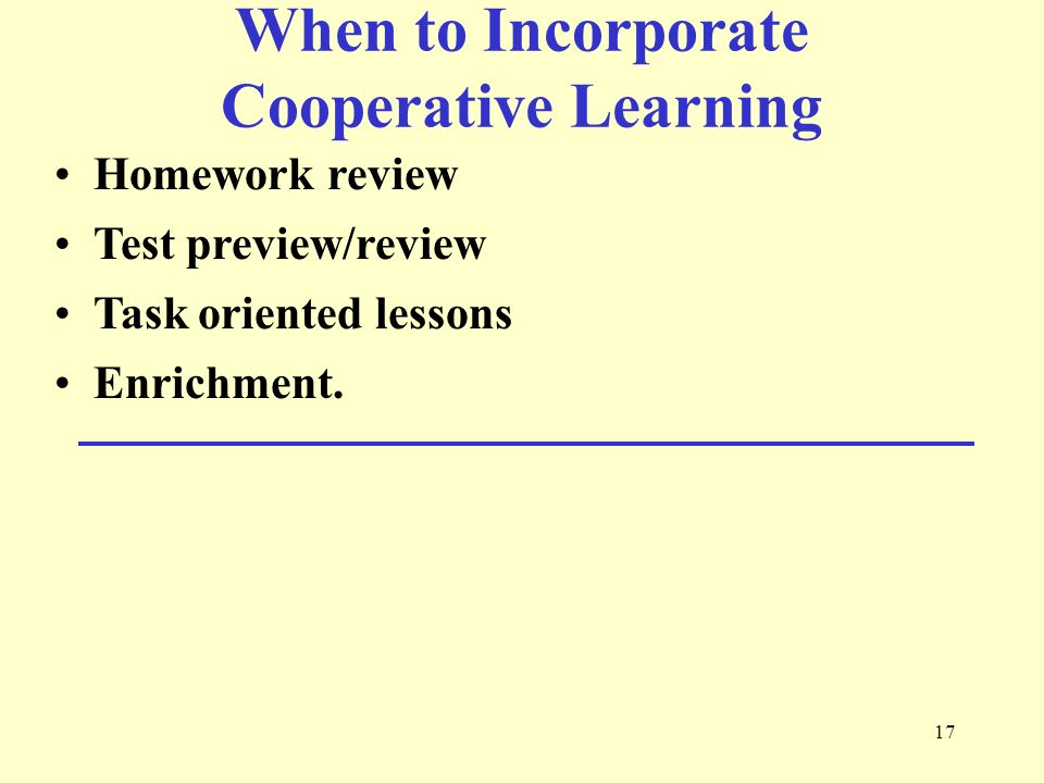 17 When to Incorporate Cooperative Learning Homework review Test preview/review Task oriented lessons Enrichment.