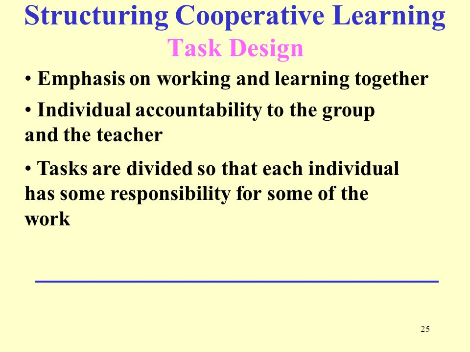 25 Structuring Cooperative Learning Task Design Emphasis on working and learning together Individual accountability to the group and the teacher Tasks are divided so that each individual has some responsibility for some of the work