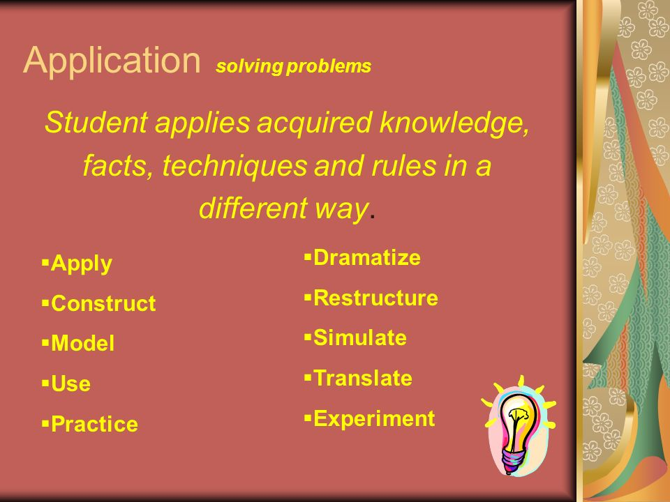 Application solving problems Student applies acquired knowledge, facts, techniques and rules in a different way.