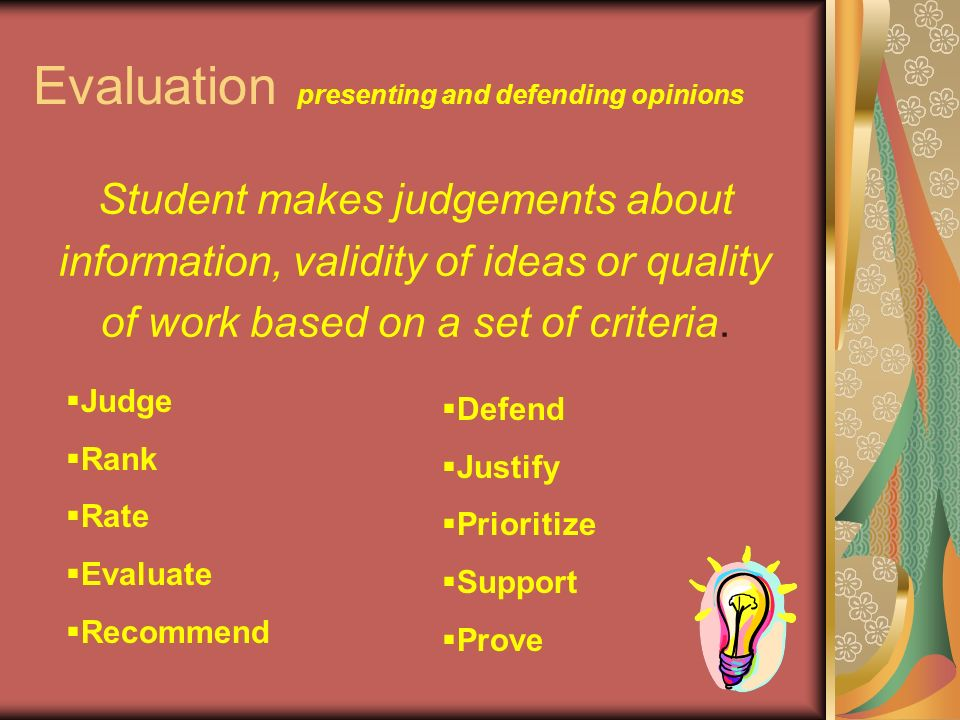 Evaluation presenting and defending opinions Student makes judgements about information, validity of ideas or quality of work based on a set of criteria.