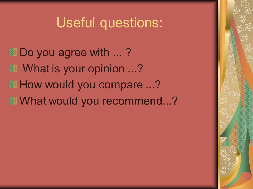Useful questions: Do you agree with... What is your opinion....
