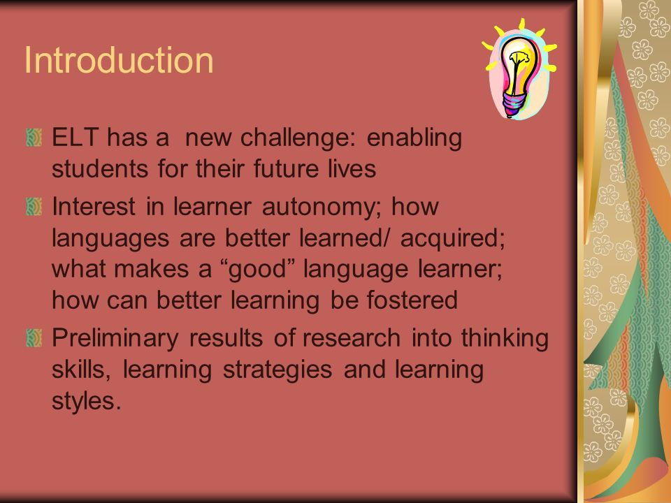 Introduction ELT has a new challenge: enabling students for their future lives Interest in learner autonomy; how languages are better learned/ acquired; what makes a good language learner; how can better learning be fostered Preliminary results of research into thinking skills, learning strategies and learning styles.