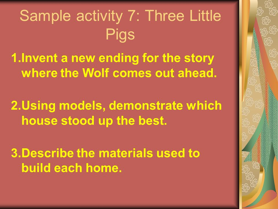 Sample activity 7: Three Little Pigs 1.Invent a new ending for the story where the Wolf comes out ahead.