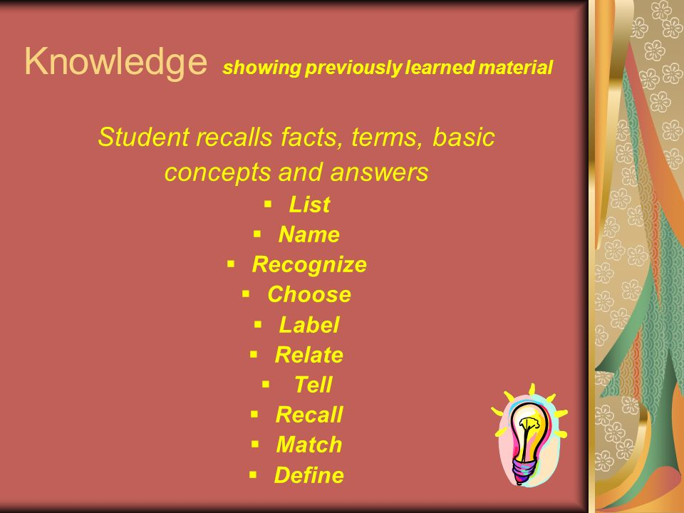 Knowledge showing previously learned material Student recalls facts, terms, basic concepts and answers  List  Name  Recognize  Choose  Label  Relate  Tell  Recall  Match  Define