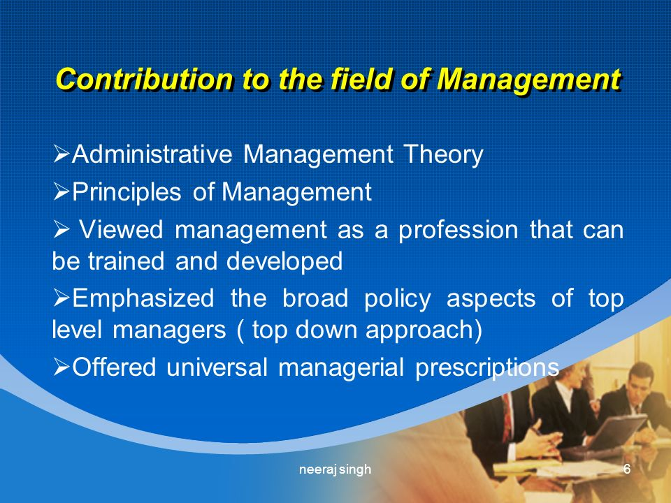 Contribution to the field of Management  Administrative Management Theory  Principles of Management  Viewed management as a profession that can be trained and developed  Emphasized the broad policy aspects of top level managers ( top down approach)  Offered universal managerial prescriptions 6neeraj singh