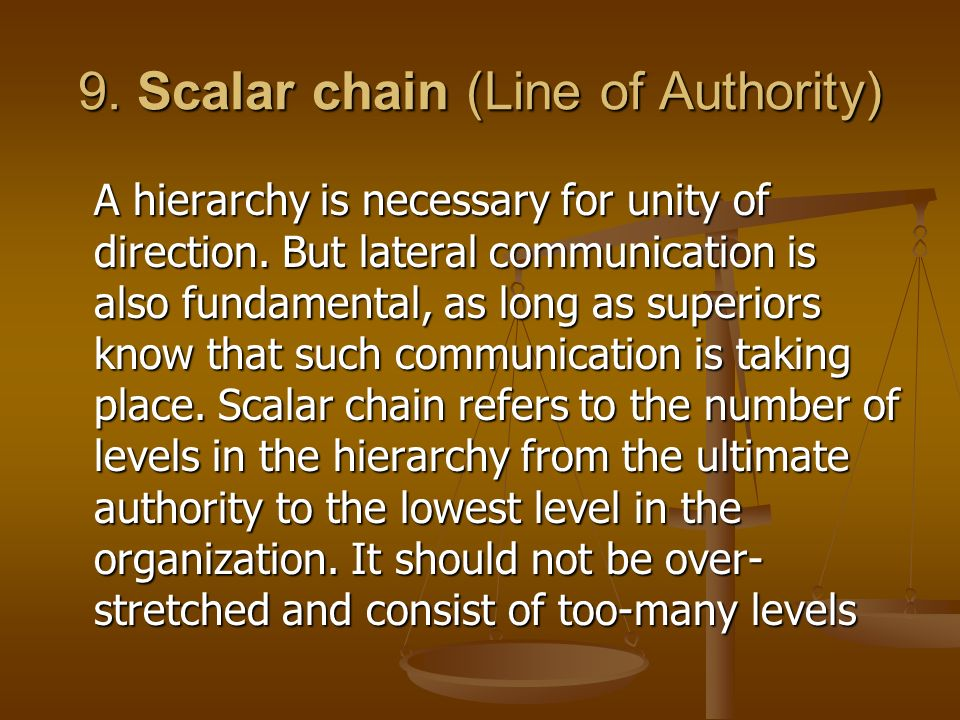 9. Scalar chain (Line of Authority) A hierarchy is necessary for unity of direction. But lateral communication is also fundamental, as long as superio