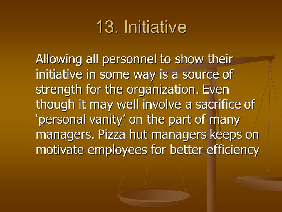 13. Initiative Allowing all personnel to show their initiative in some way is a source of strength for the organization. Even though it may well invol