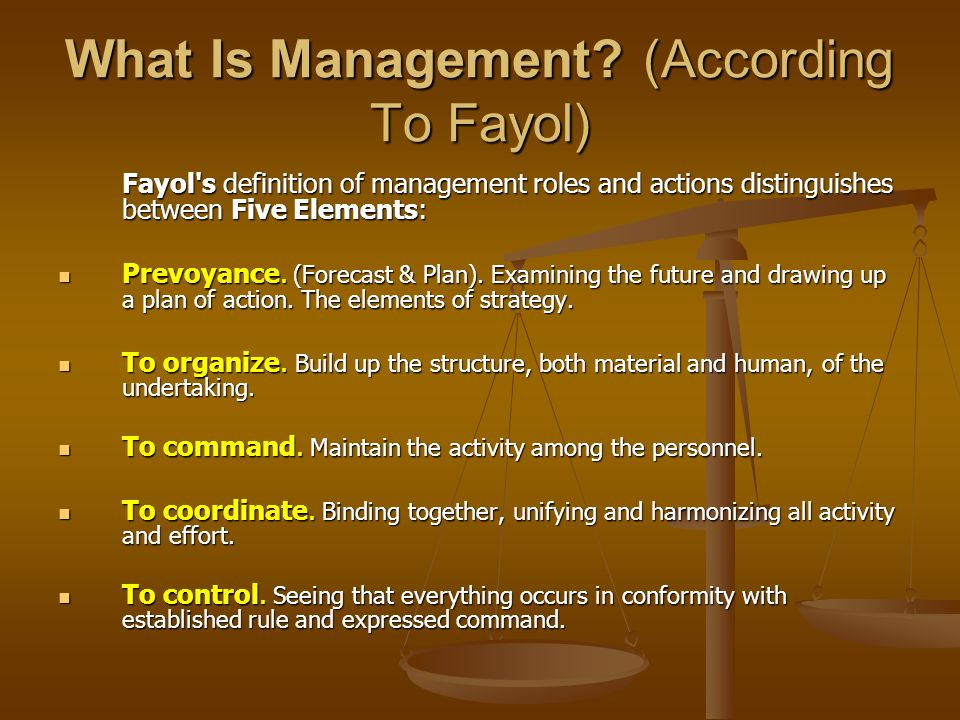 What Is Management? (According To Fayol) Fayol's definition of management roles and actions distinguishes between Five Elements: Prevoyance. (Forecast