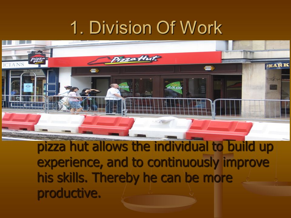 1. Division Of Work pizza hut allows the individual to build up experience, and to continuously improve his skills. Thereby he can be more productive.