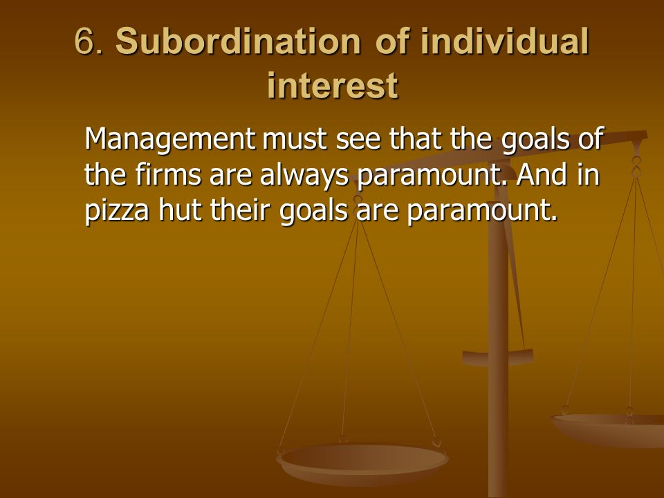 6. Subordination of individual interest Management must see that the goals of the firms are always paramount. And in pizza hut their goals are paramou