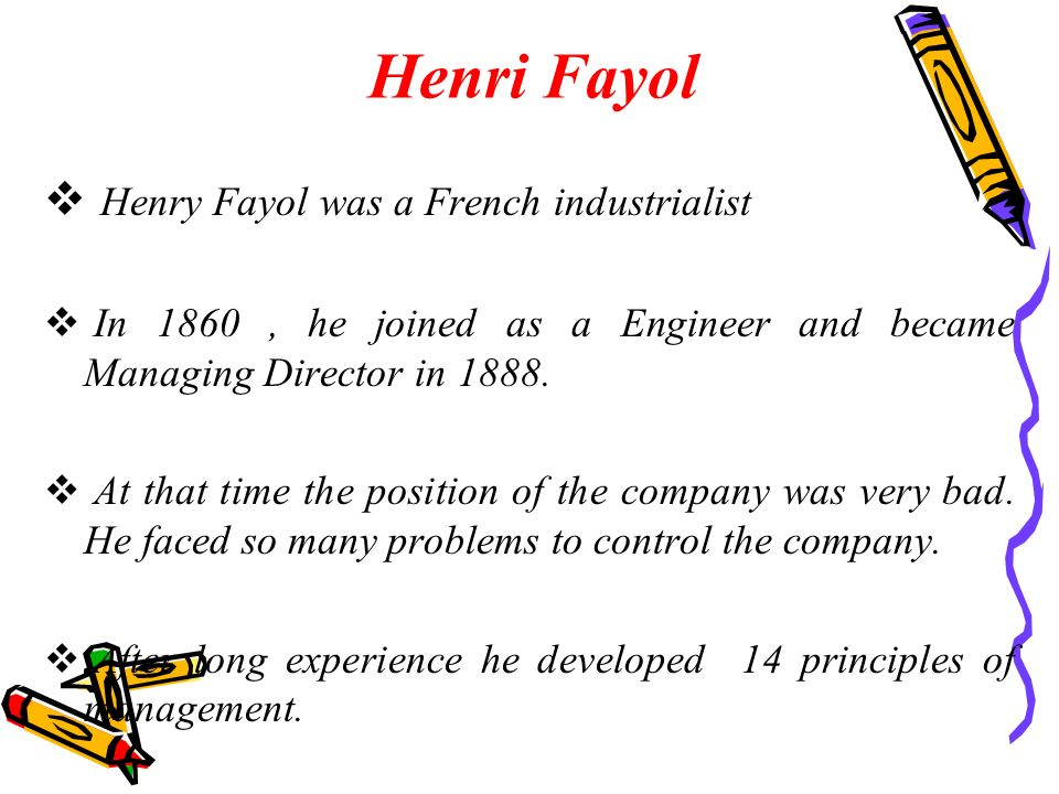 Henri Fayol  Henry Fayol was a French industrialist  In 1860, he joined as a Engineer and became Managing Director in 1888.  At that time the posit