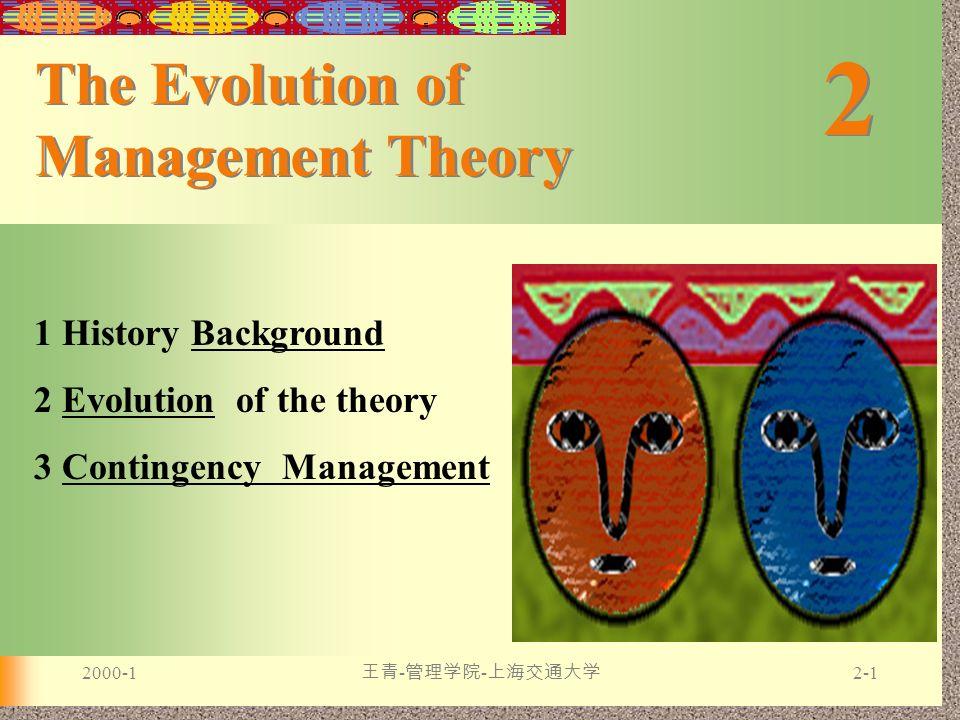 2000-1 王青 - 管理学院 - 上海交通大学 2-1 2 2 The Evolution of Management Theory 1 History BackgroundBackground 2 Evolution of the theoryEvolution 3 Contingency M