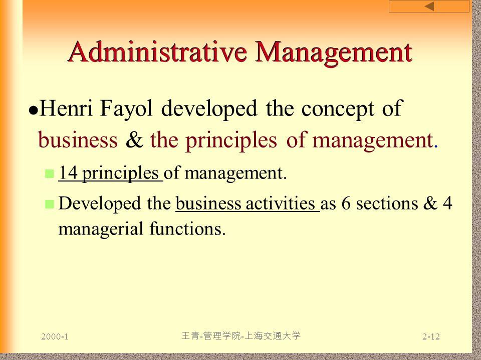 2000-1 王青 - 管理学院 - 上海交通大学 2-12 Administrative Management Henri Fayol developed the concept of business & the principles of management. 14 principles o