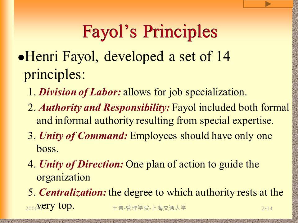2000-1 王青 - 管理学院 - 上海交通大学 2-14 Fayol's Principles Henri Fayol, developed a set of 14 principles: 1. Division of Labor: allows for job specialization.