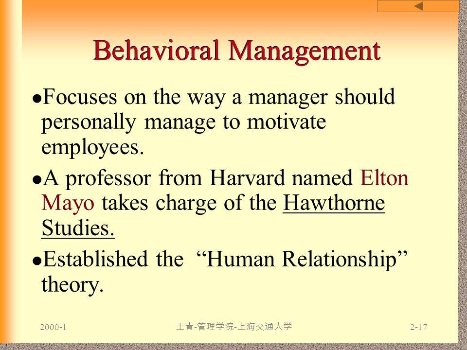 2000-1 王青 - 管理学院 - 上海交通大学 2-17 Behavioral Management Focuses on the way a manager should personally manage to motivate employees. A professor from Har