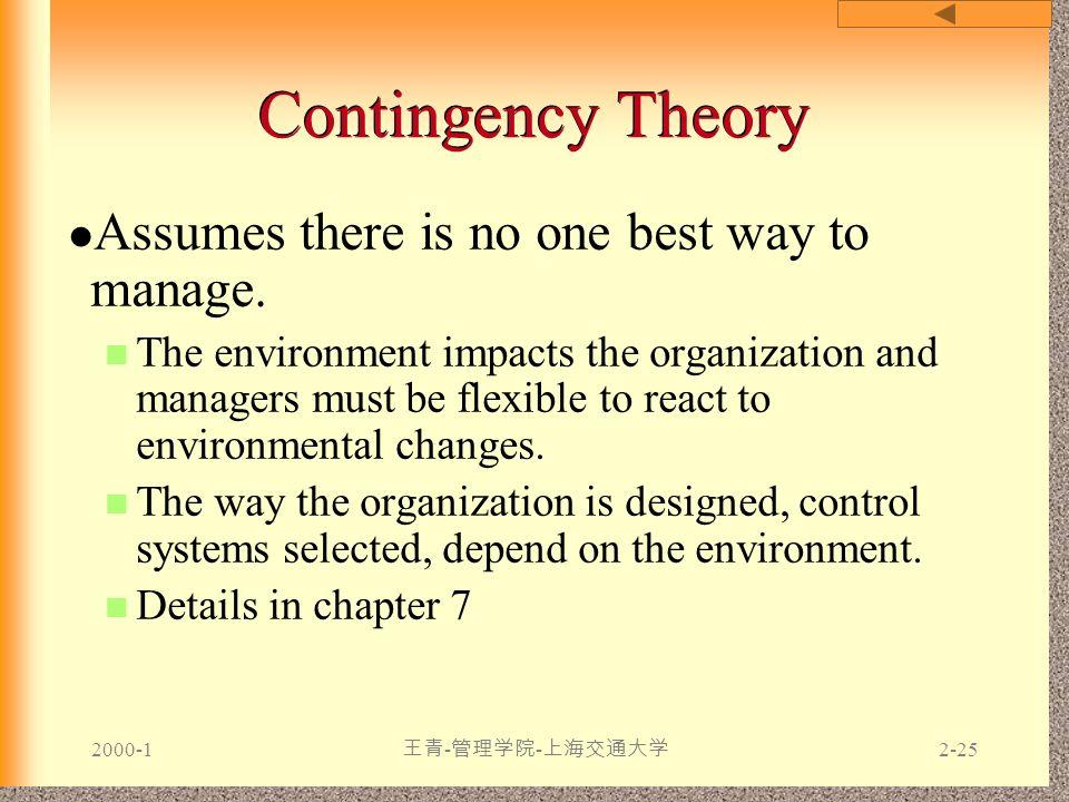 2000-1 王青 - 管理学院 - 上海交通大学 2-25 Contingency Theory Assumes there is no one best way to manage. The environment impacts the organization and managers mu