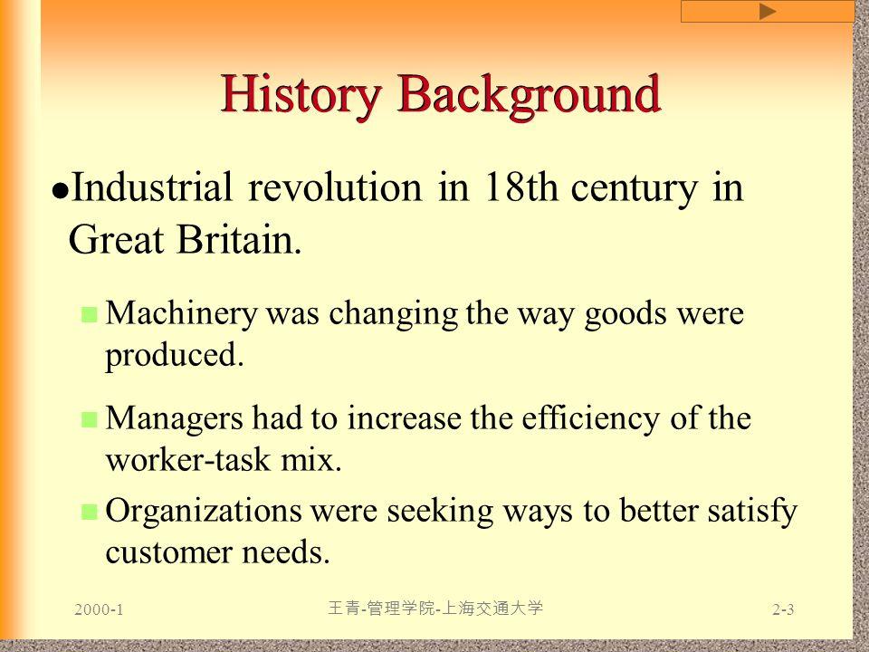 2000-1 王青 - 管理学院 - 上海交通大学 2-3 History Background Industrial revolution in 18th century in Great Britain. Machinery was changing the way goods were pro